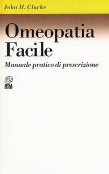 Omeopatia facile: Manuale pratico di prescrizione  John Henry Clarke   Nuova Ipsa Editore